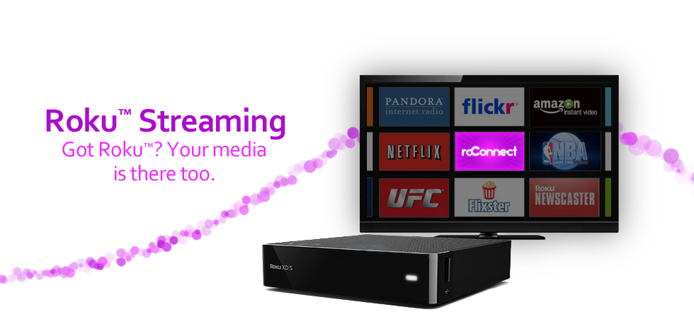 Roku Streaming Got Roku? Your media is there too.
